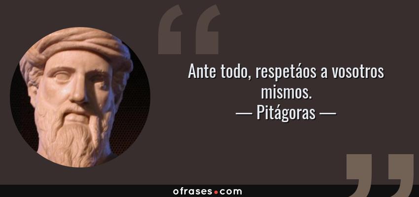 Frases de Pitágoras - Ante todo, respetáos a vosotros mismos.
