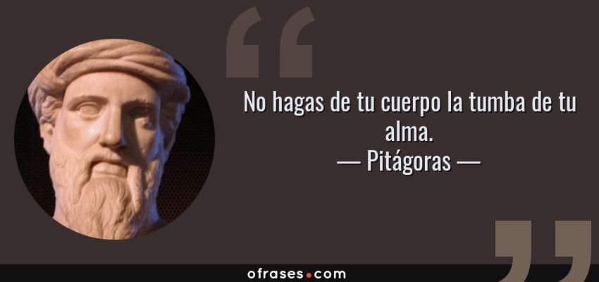 Frases de Pitágoras - No hagas de tu cuerpo la tumba de tu alma.
