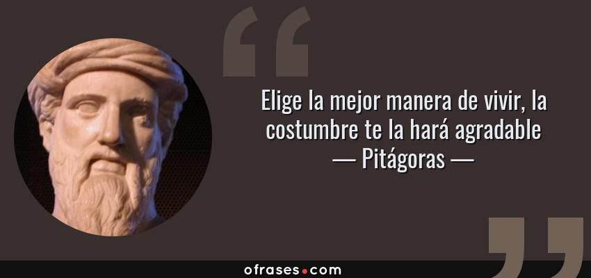 Frases de Pitágoras - Elige la mejor manera de vivir, la costumbre te la hará agradable