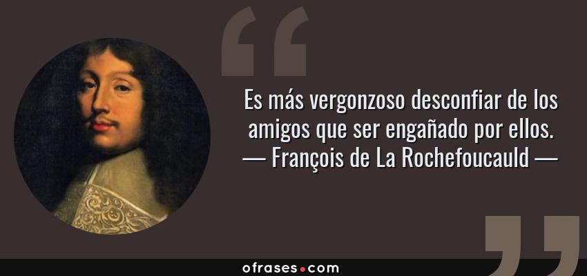 Frases de François de La Rochefoucauld - Es más vergonzoso desconfiar de los amigos que ser engañado por ellos.