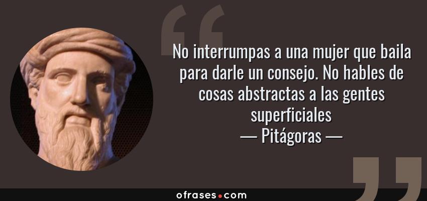Frases de Pitágoras - No interrumpas a una mujer que baila para darle un consejo. No hables de cosas abstractas a las gentes superficiales