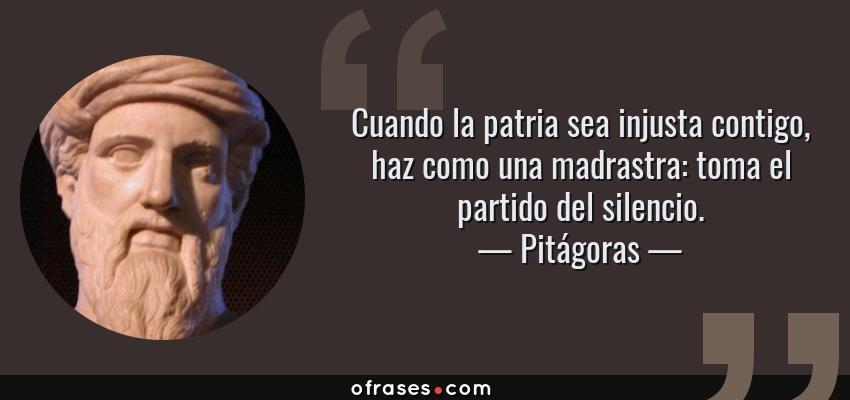 Frases de Pitágoras - Cuando la patria sea injusta contigo, haz como una madrastra: toma el partido del silencio.