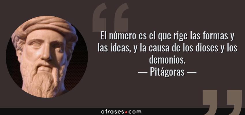 Frases de Pitágoras - El número es el que rige las formas y las ideas, y la causa de los dioses y los demonios.