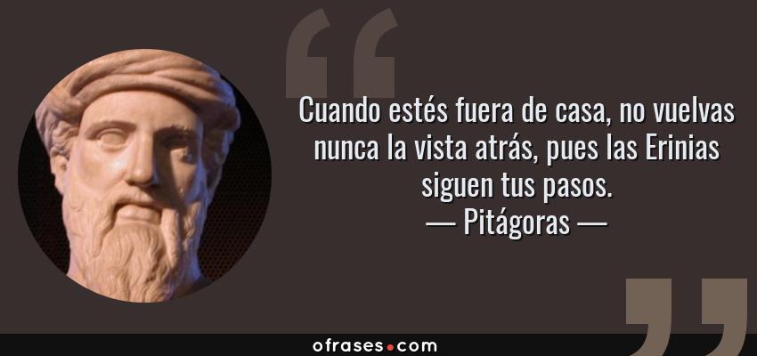 Frases de Pitágoras - Cuando estés fuera de casa, no vuelvas nunca la vista atrás, pues las Erinias siguen tus pasos.