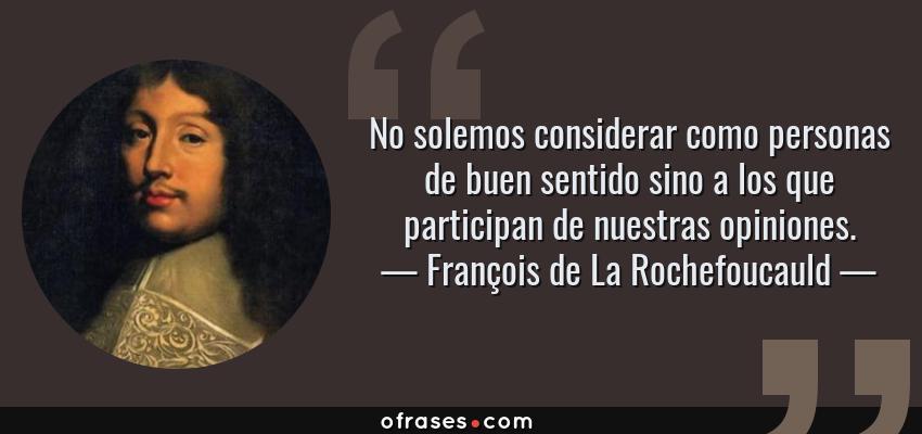 Frases de François de La Rochefoucauld - No solemos considerar como personas de buen sentido sino a los que participan de nuestras opiniones.