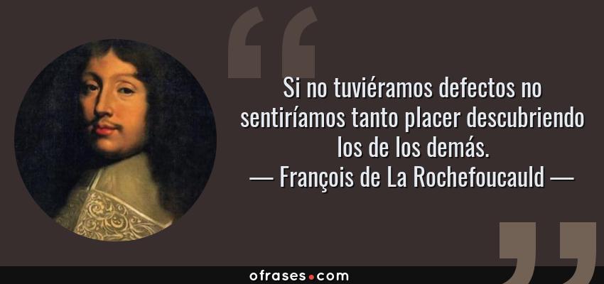 Frases de François de La Rochefoucauld - Si no tuviéramos defectos no sentiríamos tanto placer descubriendo los de los demás.