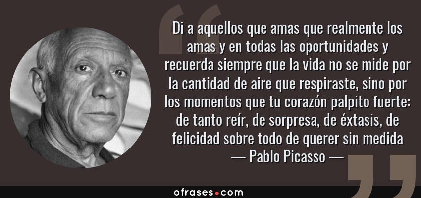 Frases de Pablo Picasso - Di a aquellos que amas que realmente los amas y en todas las oportunidades y recuerda siempre que la vida no se mide por la cantidad de aire que respiraste, sino por los momentos que tu corazón palpito fuerte: de tanto reír, de sorpresa, de éxtasis, de felicidad sobre todo de querer sin medida