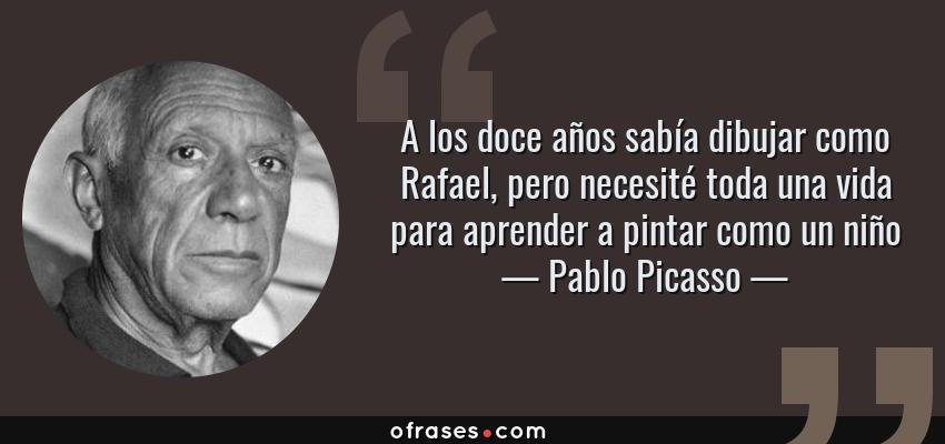 Frases de Pablo Picasso - A los doce años sabía dibujar como Rafael, pero necesité toda una vida para aprender a pintar como un niño