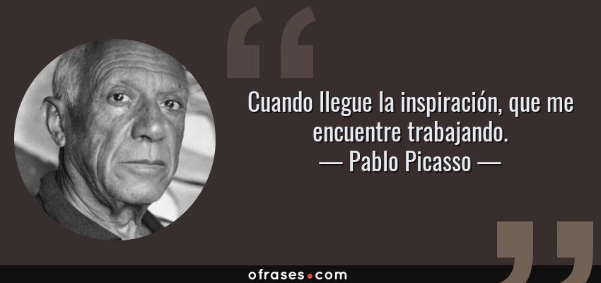 Frases de Pablo Picasso - Cuando llegue la inspiración, que me encuentre trabajando.