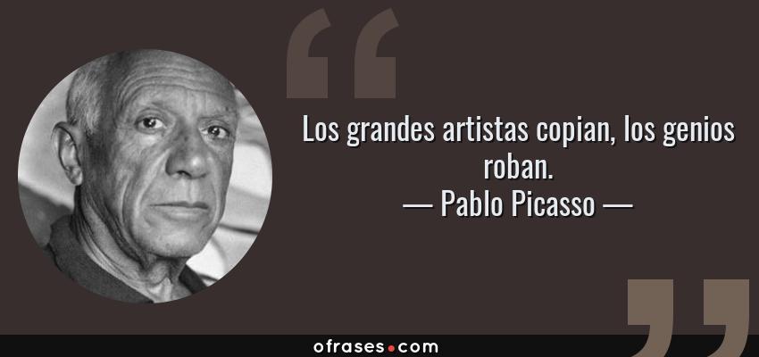 Frases de Pablo Picasso - Los grandes artistas copian, los genios roban.