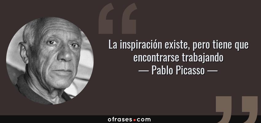 Frases de Pablo Picasso - La inspiración existe, pero tiene que encontrarse trabajando