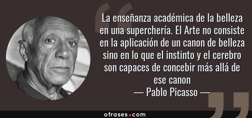 Frases de Pablo Picasso - La enseñanza académica de la belleza en una superchería. El Arte no consiste en la aplicación de un canon de belleza sino en lo que el instinto y el cerebro son capaces de concebir más allá de ese canon
