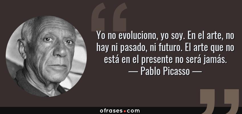 Frases de Pablo Picasso - Yo no evoluciono, yo soy. En el arte, no hay ni pasado, ni futuro. El arte que no está en el presente no será jamás.