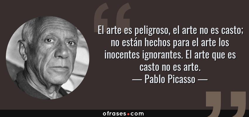 Frases de Pablo Picasso - El arte es peligroso, el arte no es casto; no están hechos para el arte los inocentes ignorantes. El arte que es casto no es arte.