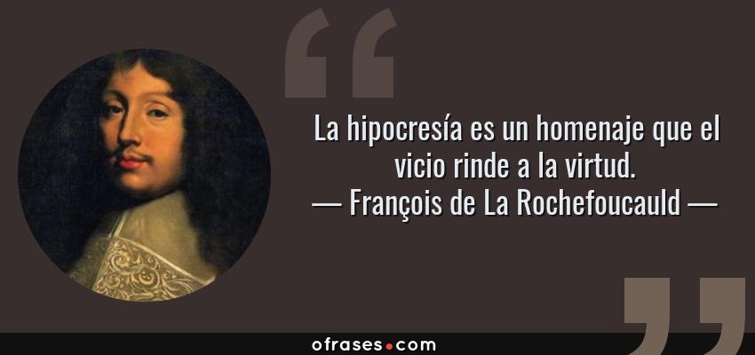 Frases de François de La Rochefoucauld - La hipocresía es un homenaje que el vicio rinde a la virtud.