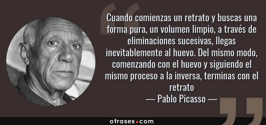 Frases de Pablo Picasso - Cuando comienzas un retrato y buscas una forma pura, un volumen limpio, a través de eliminaciones sucesivas, llegas inevitablemente al huevo. Del mismo modo, comenzando con el huevo y siguiendo el mismo proceso a la inversa, terminas con el retrato