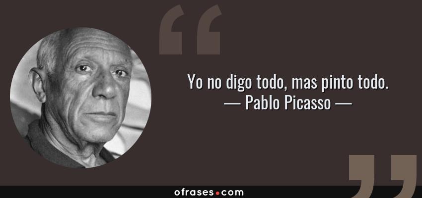 Frases de Pablo Picasso - Yo no digo todo, mas pinto todo.