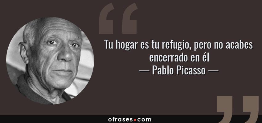 Frases de Pablo Picasso - Tu hogar es tu refugio, pero no acabes encerrado en él