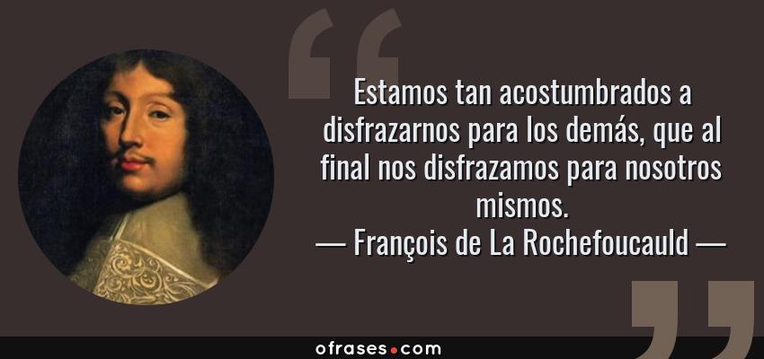 Frases de François de La Rochefoucauld - Estamos tan acostumbrados a disfrazarnos para los demás, que al final nos disfrazamos para nosotros mismos.