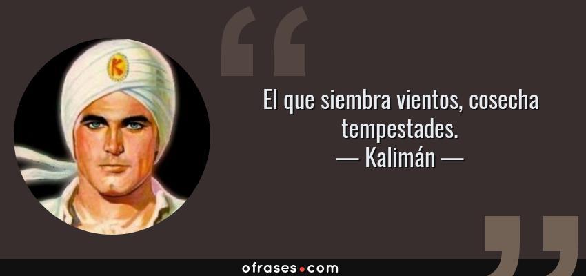 Frases de Kalimán - El que siembra vientos, cosecha tempestades.