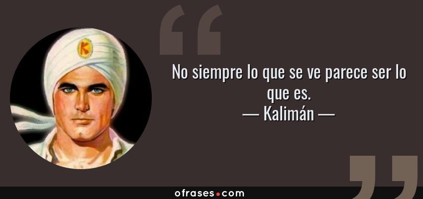 Frases de Kalimán - No siempre lo que se ve parece ser lo que es.