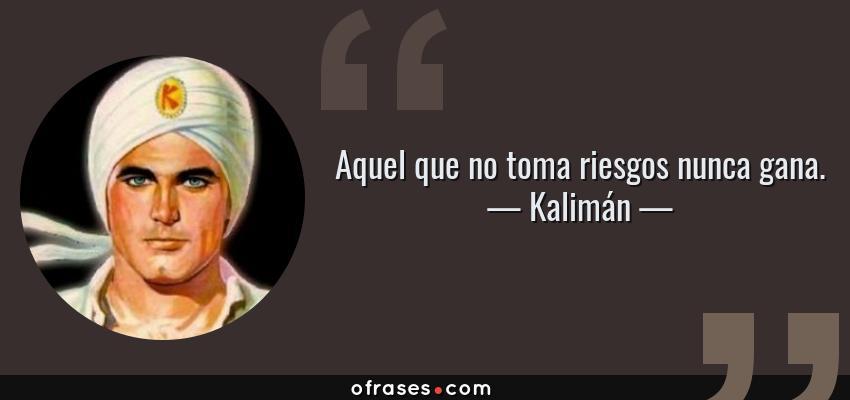 Frases de Kalimán - Aquel que no toma riesgos nunca gana.