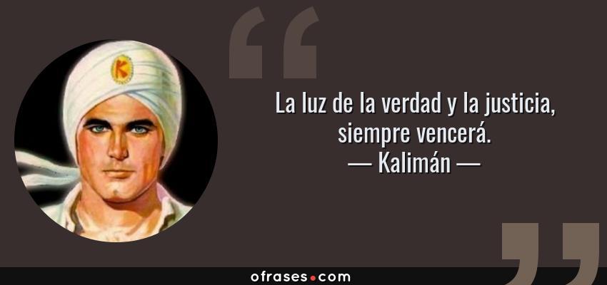 Frases de Kalimán - La luz de la verdad y la justicia, siempre vencerá.