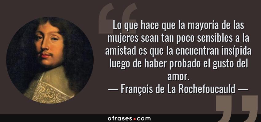 Frases de François de La Rochefoucauld - Lo que hace que la mayoría de las mujeres sean tan poco sensibles a la amistad es que la encuentran insípida luego de haber probado el gusto del amor.