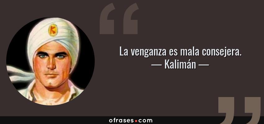 Frases de Kalimán - La venganza es mala consejera.