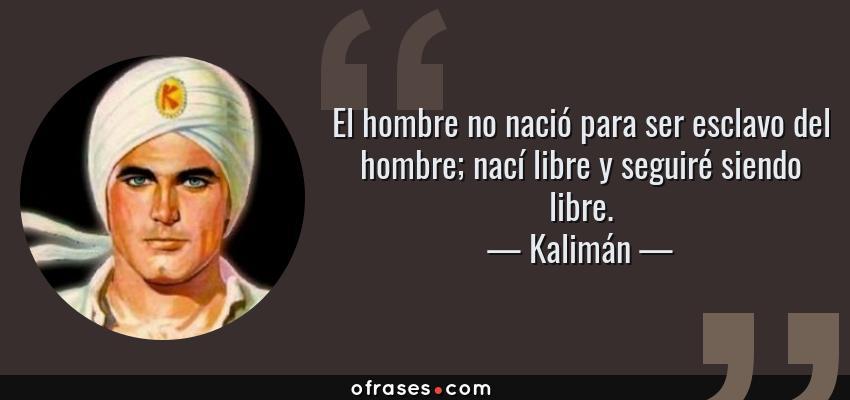 Frases de Kalimán - El hombre no nació para ser esclavo del hombre; nací libre y seguiré siendo libre.