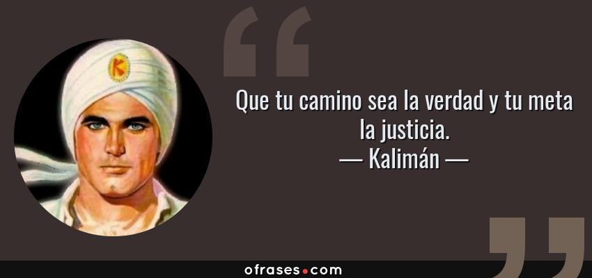Frases de Kalimán - Que tu camino sea la verdad y tu meta la justicia.