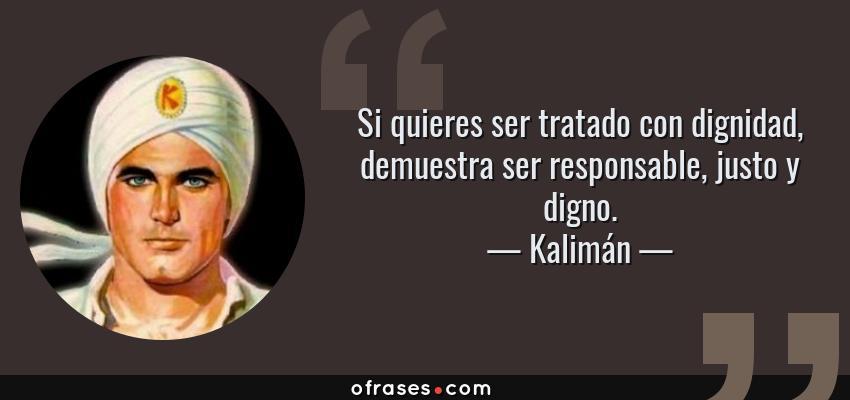 Frases de Kalimán - Si quieres ser tratado con dignidad, demuestra ser responsable, justo y digno.