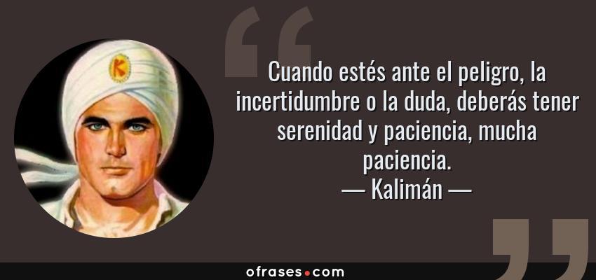 Frases de Kalimán - Cuando estés ante el peligro, la incertidumbre o la duda, deberás tener serenidad y paciencia, mucha paciencia.