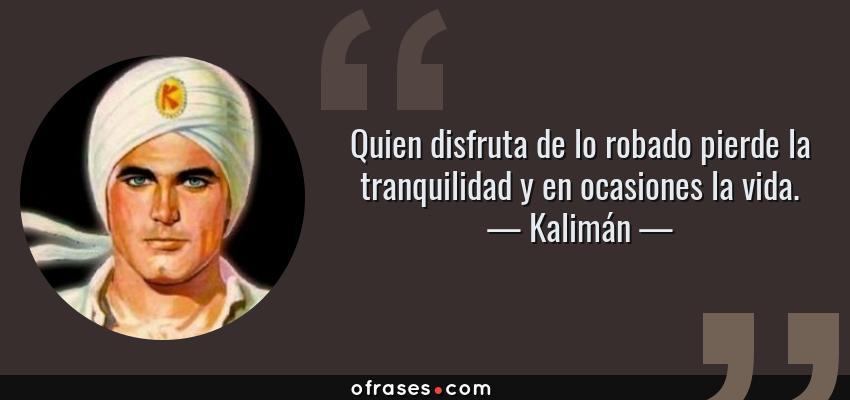 Frases de Kalimán - Quien disfruta de lo robado pierde la tranquilidad y en ocasiones la vida.