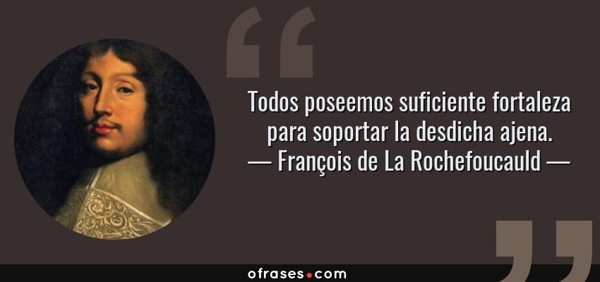 Frases de François de La Rochefoucauld - Todos poseemos suficiente fortaleza para soportar la desdicha ajena.