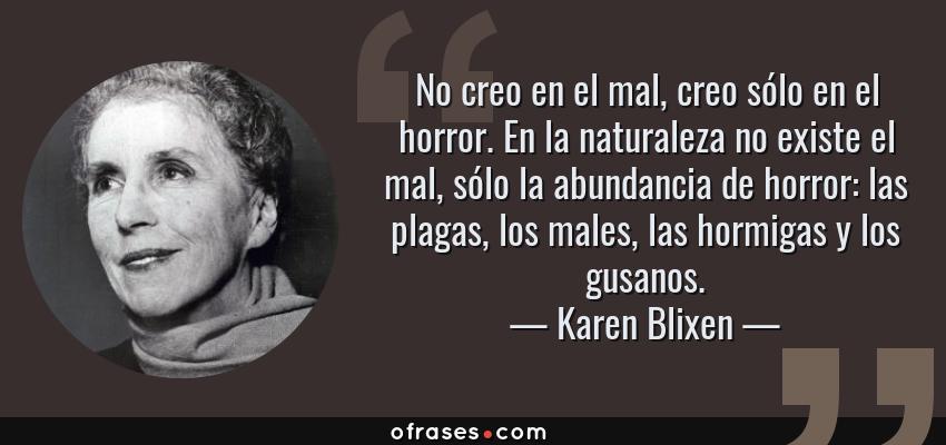 Frases de Karen Blixen - No creo en el mal, creo sólo en el horror. En la naturaleza no existe el mal, sólo la abundancia de horror: las plagas, los males, las hormigas y los gusanos.