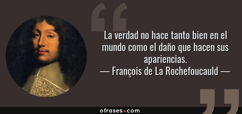 Frases de François de La Rochefoucauld - La verdad no hace tanto bien en el mundo como el daño que hacen sus apariencias.
