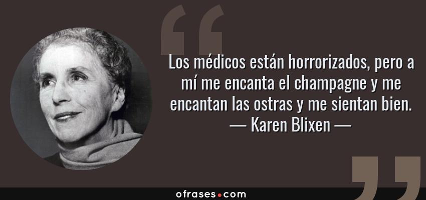 Frases de Karen Blixen - Los médicos están horrorizados, pero a mí me encanta el champagne y me encantan las ostras y me sientan bien.