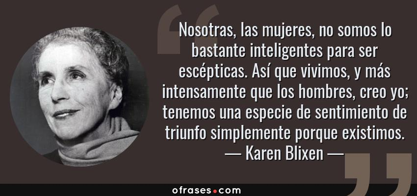 Frases de Karen Blixen - Nosotras, las mujeres, no somos lo bastante inteligentes para ser escépticas. Así que vivimos, y más intensamente que los hombres, creo yo; tenemos una especie de sentimiento de triunfo simplemente porque existimos.