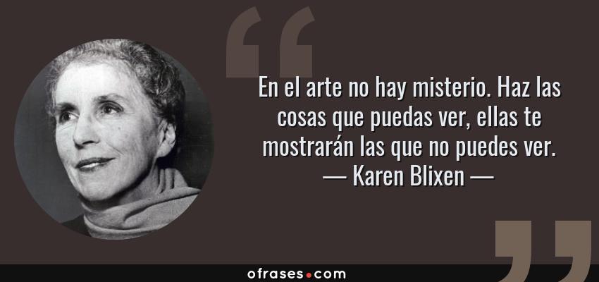 Frases de Karen Blixen - En el arte no hay misterio. Haz las cosas que puedas ver, ellas te mostrarán las que no puedes ver.