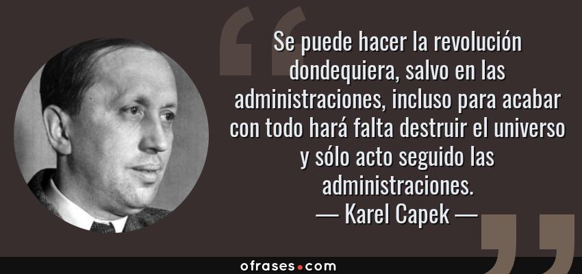 Frases de Karel Capek - Se puede hacer la revolución dondequiera, salvo en las administraciones, incluso para acabar con todo hará falta destruir el universo y sólo acto seguido las administraciones.