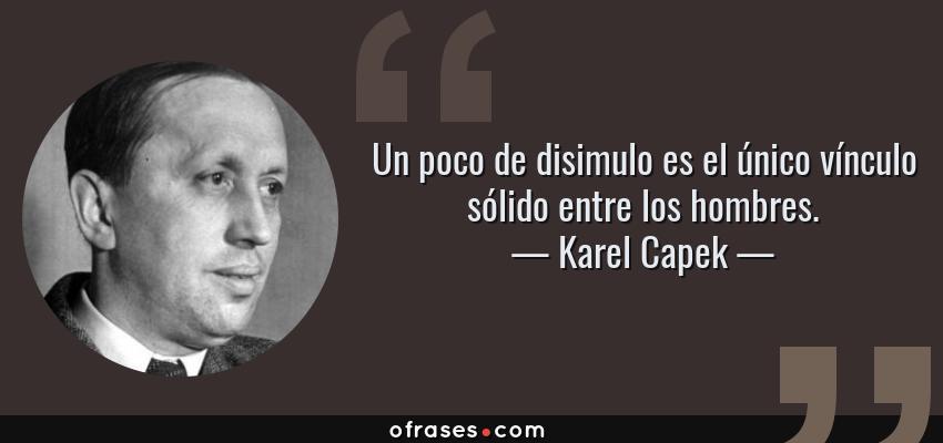 Frases de Karel Capek - Un poco de disimulo es el único vínculo sólido entre los hombres.