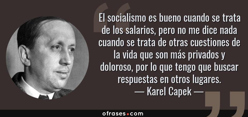 Frases de Karel Capek - El socialismo es bueno cuando se trata de los salarios, pero no me dice nada cuando se trata de otras cuestiones de la vida que son más privados y doloroso, por lo que tengo que buscar respuestas en otros lugares.