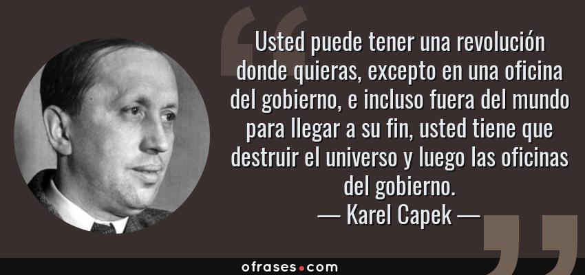 Frases de Karel Capek - Usted puede tener una revolución donde quieras, excepto en una oficina del gobierno, e incluso fuera del mundo para llegar a su fin, usted tiene que destruir el universo y luego las oficinas del gobierno.