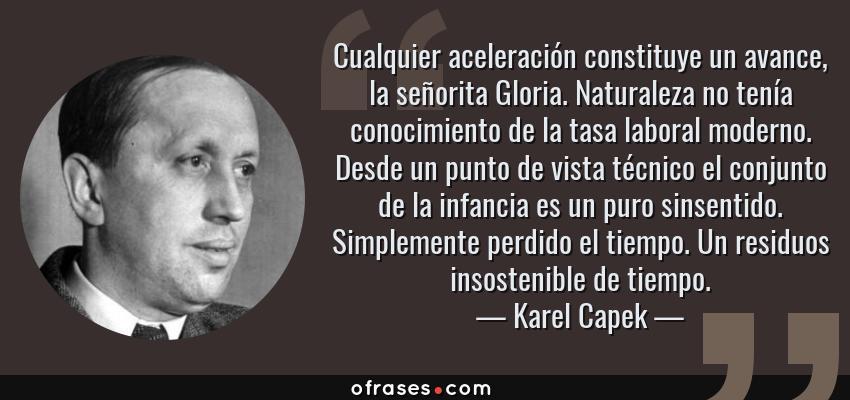 Frases de Karel Capek - Cualquier aceleración constituye un avance, la señorita Gloria. Naturaleza no tenía conocimiento de la tasa laboral moderno. Desde un punto de vista técnico el conjunto de la infancia es un puro sinsentido. Simplemente perdido el tiempo. Un residuos insostenible de tiempo.