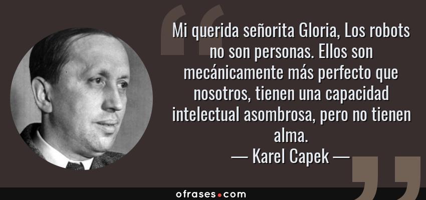 Frases de Karel Capek - Mi querida señorita Gloria, Los robots no son personas. Ellos son mecánicamente más perfecto que nosotros, tienen una capacidad intelectual asombrosa, pero no tienen alma.