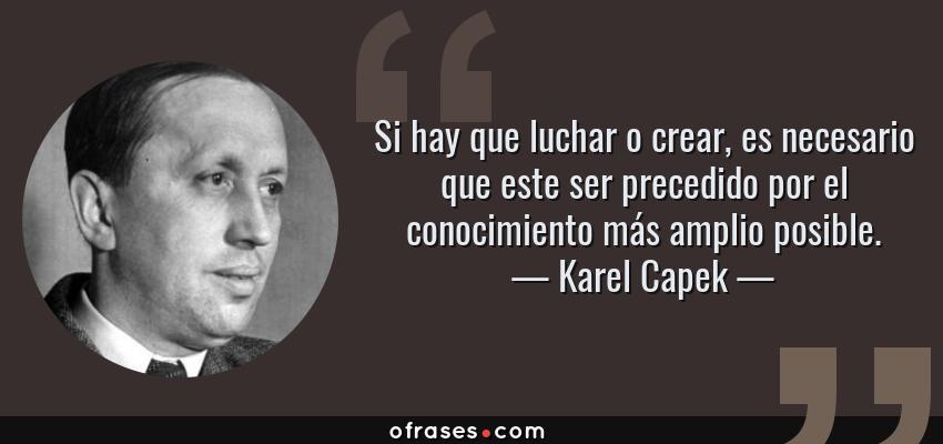 Frases de Karel Capek - Si hay que luchar o crear, es necesario que este ser precedido por el conocimiento más amplio posible.
