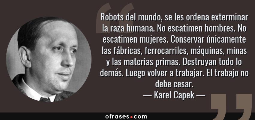 Frases de Karel Capek - Robots del mundo, se les ordena exterminar la raza humana. No escatimen hombres. No escatimen mujeres. Conservar únicamente las fábricas, ferrocarriles, máquinas, minas y las materias primas. Destruyan todo lo demás. Luego volver a trabajar. El trabajo no debe cesar.