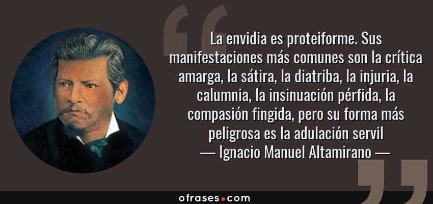 Frases de Ignacio Manuel Altamirano - La envidia es proteiforme. Sus manifestaciones más comunes son la crítica amarga, la sátira, la diatriba, la injuria, la calumnia, la insinuación pérfida, la compasión fingida, pero su forma más peligrosa es la adulación servil