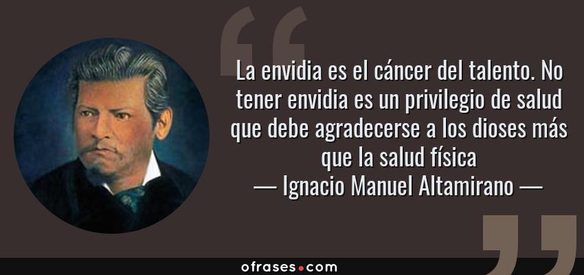 Frases de Ignacio Manuel Altamirano - La envidia es el cáncer del talento. No tener envidia es un privilegio de salud que debe agradecerse a los dioses más que la salud física